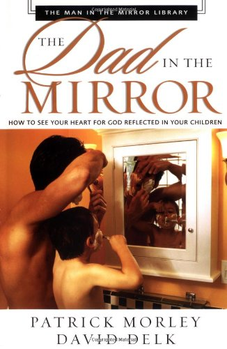 The Dad in the Mirror: How to See Your Heart for God Reflected in Your Children (The Man in the Mirror Library)