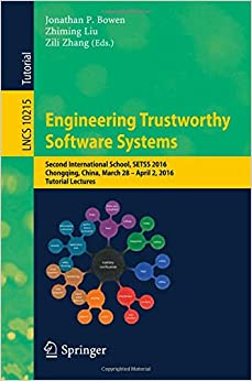 Engineering Trustworthy Software Systems: Second International School, SETSS 2016, Chongqing, China, March 28 - April 2, 2016, Tutorial Lectures (Lecture Notes in Computer Science)