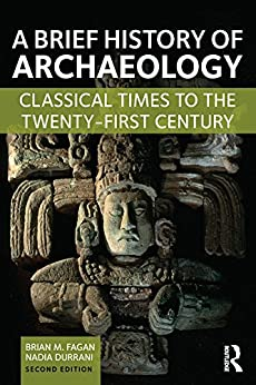 A Brief History of Archaeology: Classical Times to the Twenty-First Century por [Fagan, Brian M., Durrani, Nadia]