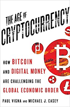 The Age of Cryptocurrency: How Bitcoin and Digital Money Are Challenging the Global Economic Order by [Vigna, Paul, Casey, Michael J.]