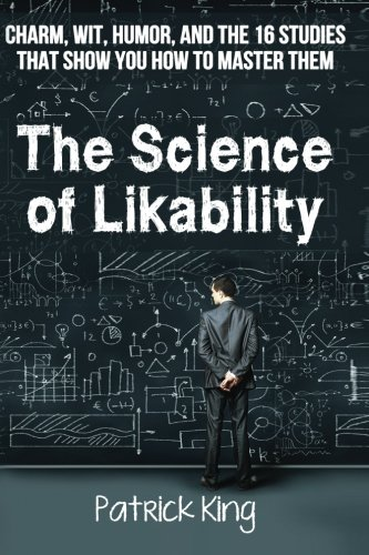 The Science of Likability: Charm, Wit, Humor, and the 16 Studies That Show You H