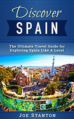 Discover Spain: The Ultimate Travel Guide for Exploring Spain Like A Local (Discover Travel Guides)