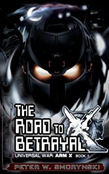 The Road to Betrayal (Universal War: ARM X Book 1) by [Smorynski, Peter W.]