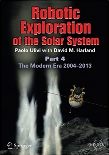 Robotic Exploration of the Solar System: Part 4: The Modern Era 2004-2013 (Springer Praxis Books)