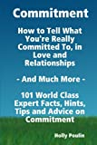 Commitment - How to Tell What You're Really Committed to, in Love and Relationships - and Much More - 101 World Class Expert Facts, Hints, Tips and Advice on Commitment, Holly Poulin, 1921573937