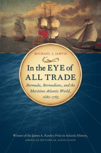 (In the Eye of All Trade: Bermuda, Bermudians, and the Maritime Atlantic World, 1680-1783 (Published by the Omohundro Institute of Early American ... and the University of North Carolina Press))