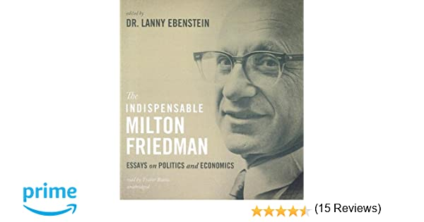 the indispensable milton friedman essays on politics and  the indispensable milton friedman essays on politics and economics lanny ebenstein traber burns 9781470826710 amazon com books