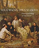 img - for Wild Spaces, Open Seasons: Hunting and Fishing in American Art (The Charles M. Russell Center Series on Art and Photography of the American West Series) book / textbook / text book