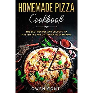 Homemade Pizza Cookbook: The Best Recipes and Secrets to Master the Art of Italian Pizza Making