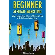 Beginner Affiliate Marketing: 2 Ways to Make Money Online via Affiliate Marketing for Newbie Internet Business Owners