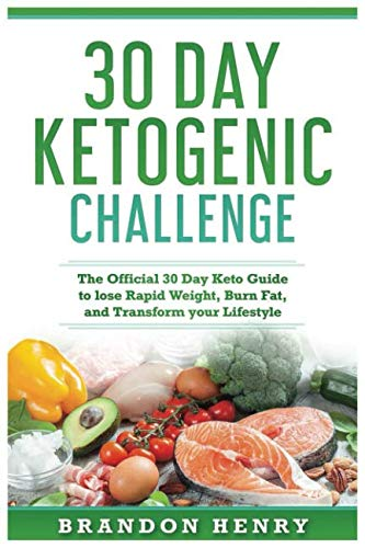 30 Day Keto Challenge: The Official 30 Day Keto Guide to lose Rapid Weight, Burn Fat, and Transform your Lifestyle (Best 30 Day Diet To Lose Weight)