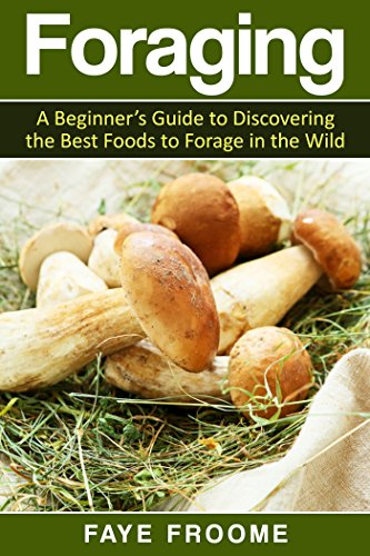 Foraging: A beginner's guide to discovering the best foods to forage in the wild (Health and Nutrition Series Book 1)