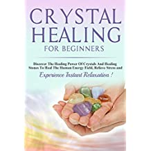 Crystals: Crystal Healing For Beginners, Discover The Healing Power Of Crystals And Healing Stones To Heal The Human Energy Field, Relieve Stress and Experience  Instant Relaxation !-THIRD  EDITION-