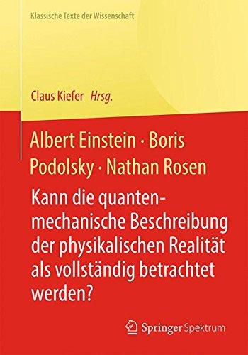 Albert Einstein, Boris Podolsky, Nathan Rosen: Kann die quantenmechanische Beschreibung der physikalischen Realität als vollständig betrachtet werden? (Klassische Texte der Wissenschaft) Taschenbuch – 10. April 2015 Claus Kiefer Springer Spektrum 364241998