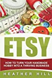 ETSY: How To Turn Your Handmade Hobby Into A Thriving Business (Etsy Marketing, Etsy Business for Beginners, Etsy Selling)