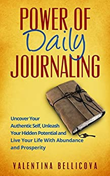 Power of Daily Journaling: Uncover Your Authentic Self, Unleash Your Hidden Potential and Live Your Life With Abundance and Prosperity (Power  of Daily Journaling 101) by [Bellicova, Valentina]