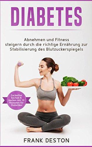 Diabetes: Abnehmen und Fitness steigern durch die richtige Ernährung zur Stabilisierung des Blutzuckerspiegels (weitestgehend zuckerfrei Kochen und Backen mit 19 Rezepten für Diabetiker)