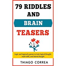 79 Riddles, Brain Teasers and logical puzzles with answers: Logic and ingenuity games to train logical thought, math skills, and lateral thought