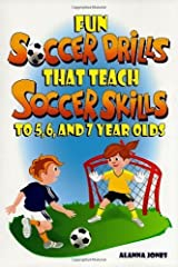 Fun Soccer Drills that Teach Soccer Skills to 5, 6, and 7 year olds 1st edition by Alanna Jones (2011) Paperback Paperback