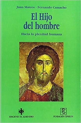 El hijo del Hombre: Hacia la plenitud humana En los orígenes del Cristianismo: Amazon.es: Juan Mateos, Fernando Camacho: Libros