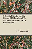 A Practical Treatise on the Culture of Silk, Adapted to the Soil and Climate of the United States, F. g. Comstock and F. G. Comstock, 1446064514
