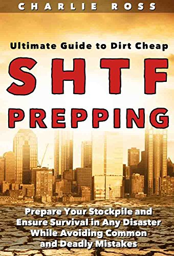 SHTF Prepping: Ultimate Guide to Dirt Cheap SHTF Prepping; Prepare Your Stockpile and Ensure Survival in Any Disaster While Avoiding Common and Deadly Mistakes by [Ross, Charlie]