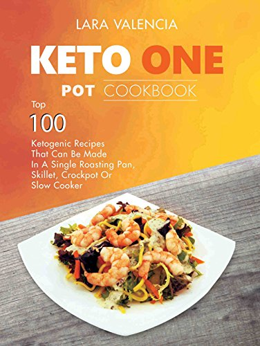 Keto One Pot Cookbook: Top 100 Ketogenic Recipes That Can Be Made In A Single Roasting Pan, Skillet, Crockpot Or Slow Cooker by Lara Valencia