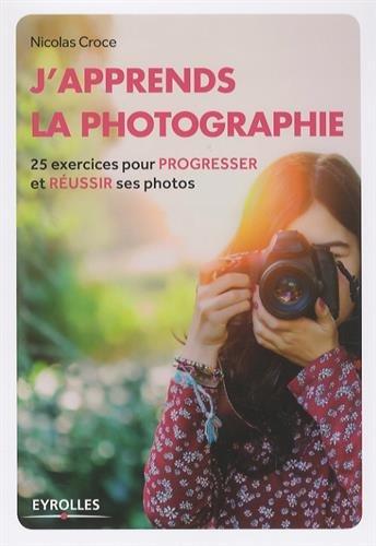 J'apprends la photographie: 25 exercices pour progresser et réussir ses photos. Broché – 13 octobre 2016 Nicolas Croce Eyrolles 2212118848 Technique photo