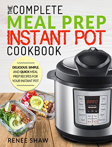 Meal Prep Instant Pot Cookbook: The Complete Meal Prep Instant Pot Cookbook | Delicious, Simple, and Quick Meal Prep Recipes For Your Instant Pot (Electric Pressure Cooker Cookbook) by Renee  Shaw
