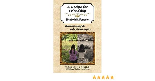 A Recipe For Friendship Forrester Elisabeth K Forrester Elisabeth K 9780692156315 Amazon Com Books
