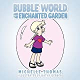 Bubble World and the Enchanted Garden, Michelle Thomas, 1449090885
