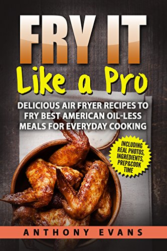 Fry it Like a Pro: Delicious Air Fryer Recipes to Fry Best American Oil-Less Meals for Everyday Cooking by Anthony Evans