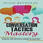 Conversation Tactics Mastery: Powerful and Practical Strategies to Attract, Befriend and Become Incredibly Interesting | Hugo Reynolds