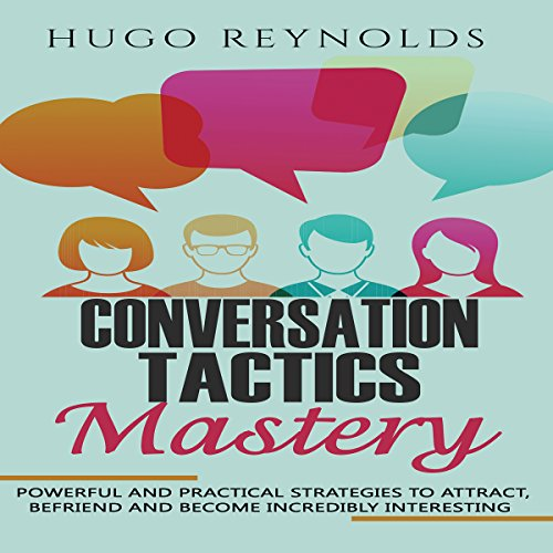 Conversation Tactics Mastery: Powerful and Practical Strategies to Attract, Befriend and Become Incredibly Interesting