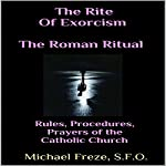 The Rite of Exorcism: The Roman Ritual: Rules, Procedures, Prayers of the Catholic Church | Michael Freze