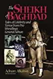 The Sheikh of Baghdad: Tales of Celebrity and Terror from Pro Wrestlings General Adnan