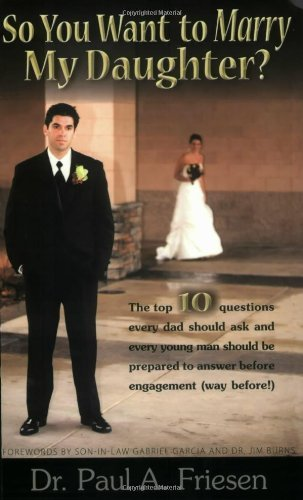 By Dr. Paul A. Friesen So You Want to Marry My Daughter? - The top 10 questions every dad should ask and every young man sh (1st First Edition) [Paperback]