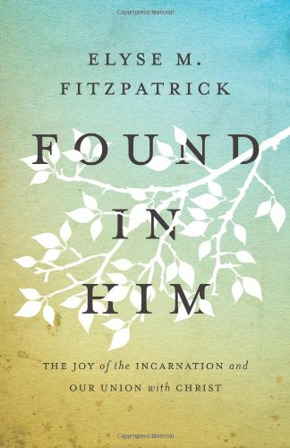 Found in Him: The Joy of the Incarnation and Our Union with Christ [Elyse M. Fitzpatrick] (Tapa Blanda)