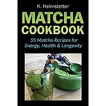 Matcha Cookbook: 55 Matcha Recipes for Energy, Health & Longevity
