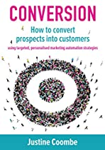Conversion: How to Convert Prospects Into Customers Using Targeted, Personalised Marketing Automation Strategies