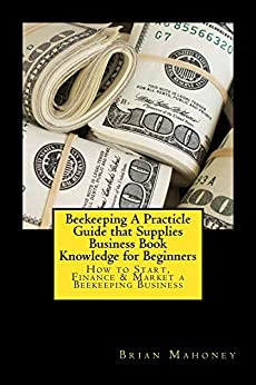Beekeeping a practicle guide that supplies business book knowledge for beginners how to start - Beekeeping beginners small business ...
