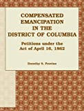 img - for Compensated Emancipation in the District of Columbia: Petitions under the Act of April 16, 1862 book / textbook / text book