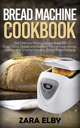 Bread Machine Cookbook: The Ultimate Baking Recipe Book for Easy, Tasty, Sweet and Savoury Homemade Bread, Loaves and Snacks Including Gluten Free Options! by Zara Elby