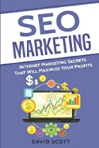 SEO Marketing: Internet Marketing Secrets That Will Maximize Your Profits