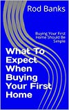 What To Expect When Buying Your First Home: Buying Your First Home Should Be Simple