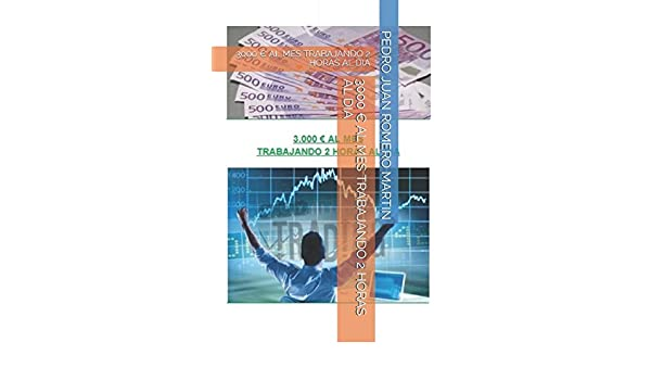 Amazon.com: 3000 € AL MES TRABAJANDO 2 HORAS AL DIA (TRADING) (Spanish Edition) (9781520932361): PEDRO JUAN ROMERO MARTIN: Books