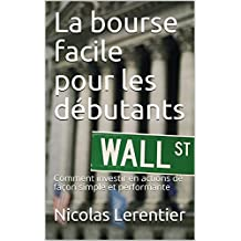 La bourse facile pour les débutants: Comment investir en actions de façon simple et performante (French Edition)