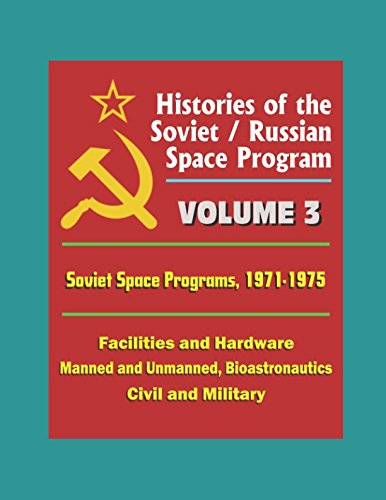 Histories of the Soviet / Russian Space Program - Volume 3: Soviet Space Programs, 1971-75 - Facilities and Hardware, Manned and Unmanned, Bioastronautics, Civil and Military
