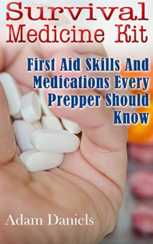 Survival Medicine Kit: First Aid Skills and Medications Every Prepper Should Know: (How To Become Your Own Home Doctor, Critical Survival Medical Skills) (Survival Medicine Handbook) by [Daniels, Adam]