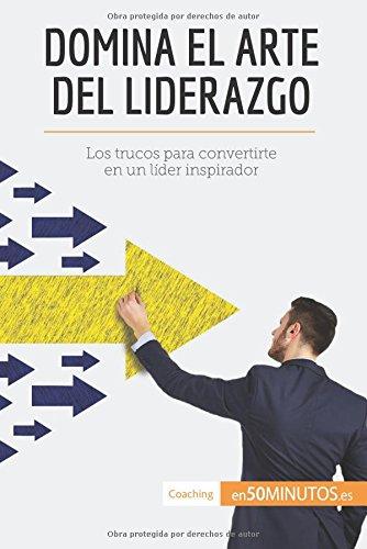 Domina el arte del liderazgo: Los Trucos Para Convertirte En Un Lider Inspirador (Spanish Edition) [50Minutos.Es] (Tapa Blanda)